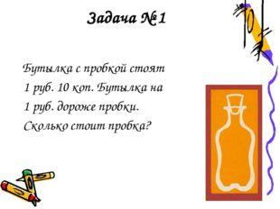 Задача № 1 Бутылка с пробкой стоят 1 руб. 10 коп. Бутылка на 1 руб. дороже пр