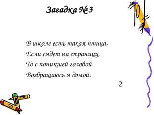 Загадка № 3 В школе есть такая птица, Если сядет на страницу, То с поникшей г