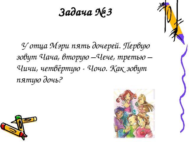 Задача № 3 У отца Мэри пять дочерей. Первую зовут Чача, вторую –Чече, третью...