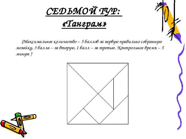 СЕДЬМОЙ ТУР: «Танграм» (Максимальное количество – 5 баллов за первую правильн...