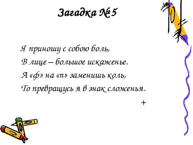 Загадка № 5 Я приношу с собою боль, В лице – большое искаженье. А «ф» на «п»...