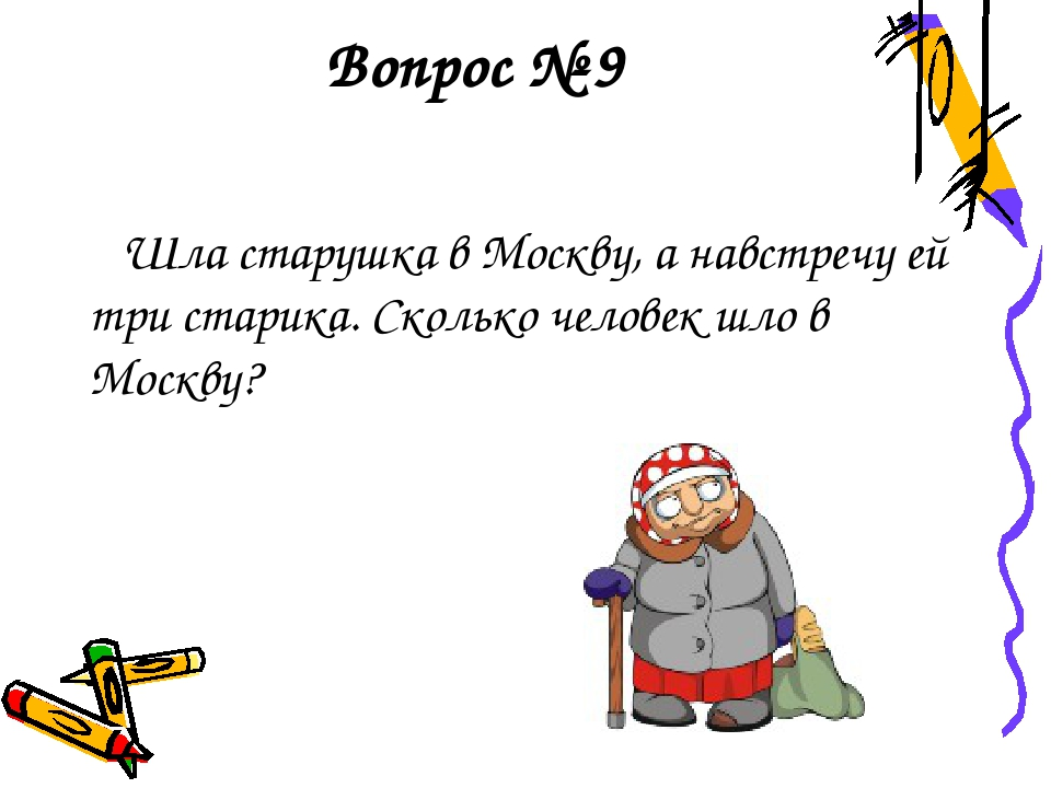 Вопрос № 9 Шла старушка в Москву, а навстречу ей три старика. Сколько человек...