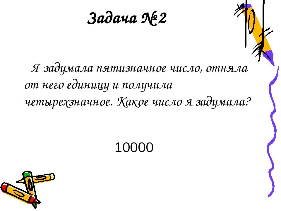Задача № 2 Я задумала пятизначное число, отняла от него единицу и получила че...