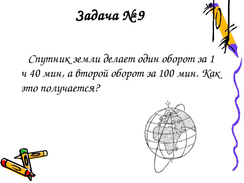 Задача № 9 Спутник земли делает один оборот за 1 ч 40 мин, а второй оборот за...