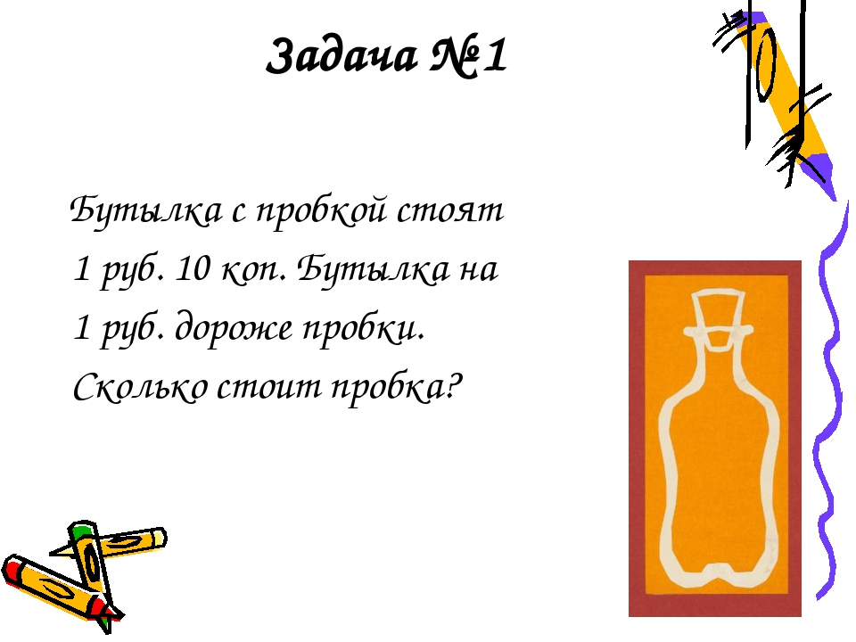 Задача № 1 Бутылка с пробкой стоят 1 руб. 10 коп. Бутылка на 1 руб. дороже пр...
