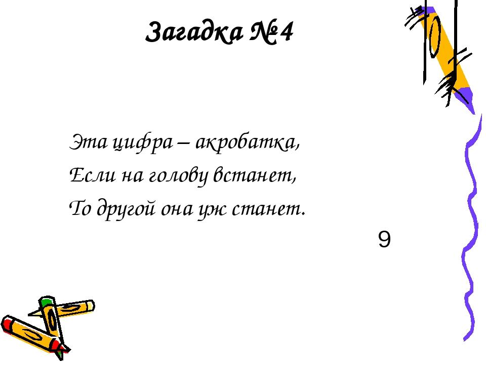 Загадка № 4 Эта цифра – акробатка, Если на голову встанет, То другой она уж с...
