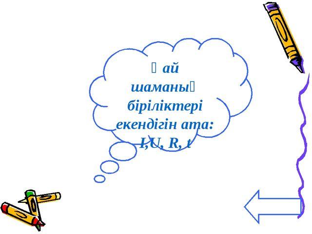 Қай шаманың біріліктері екендігін ата: I,U, R, t