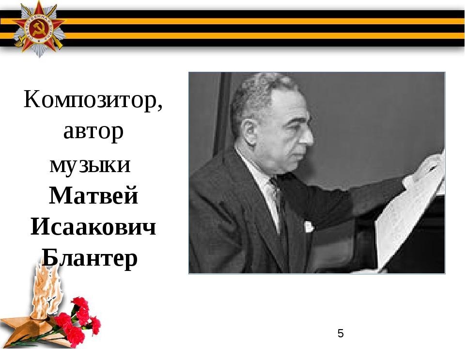 Композитор, автор музыки Матвей Исаакович Блантер