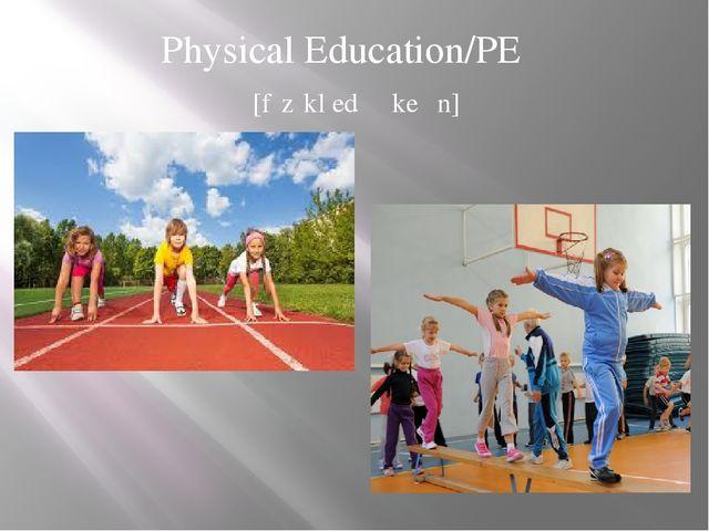 Physical Education/PE [fɪzɪkl̩ edʒʊkeɪʃn̩]