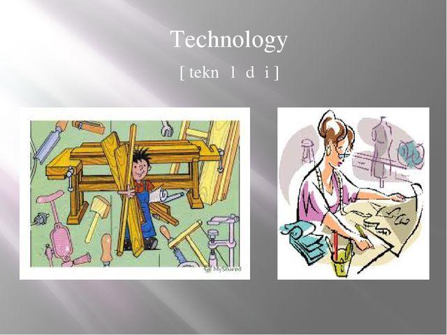 Technology [ teknɒlədʒi ]