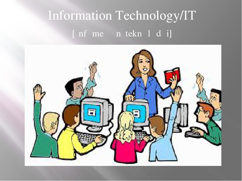 Information Technology/IT [ɪnfəmeɪʃən teknɒlədʒi]