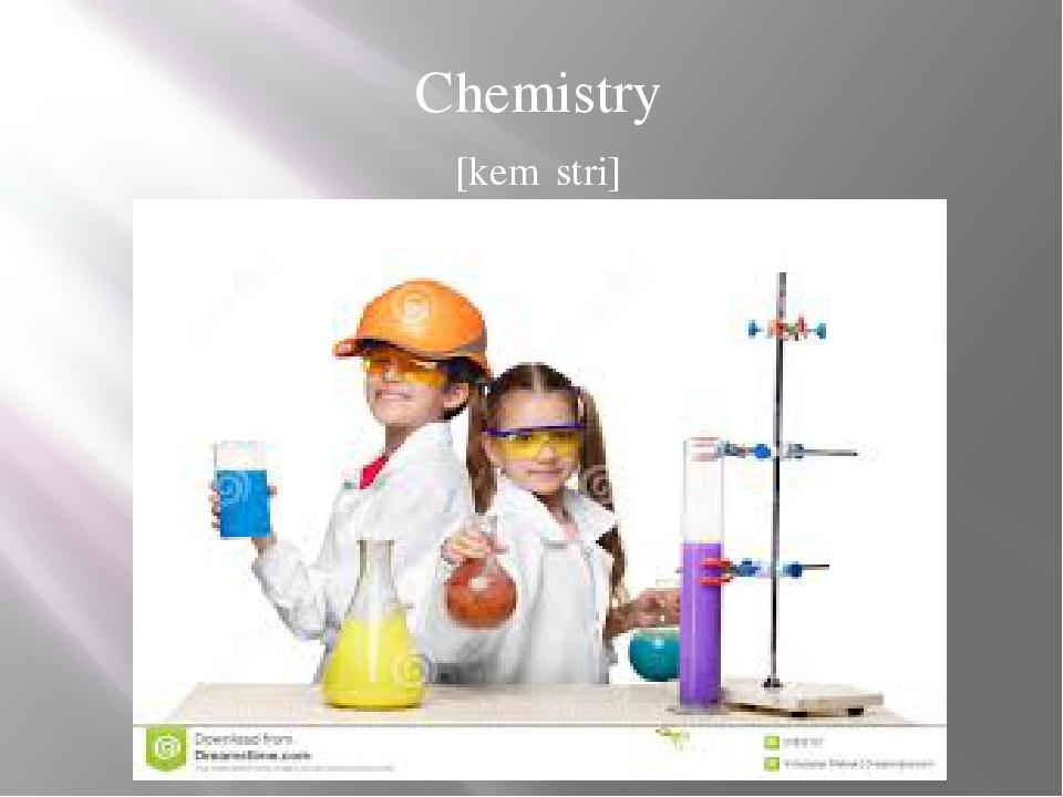 Chemistry [kemɪstri]