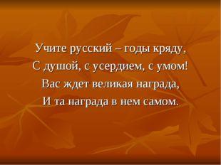 Учите русский – годы кряду, С душой, с усердием, с умом! Вас ждет великая наг