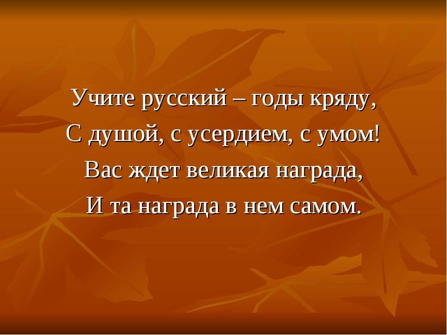Учите русский – годы кряду, С душой, с усердием, с умом! Вас ждет великая наг...