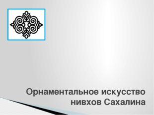 Орнаментальное искусство нивхов Сахалина Шагиева Ирина Викторовна, учитель и