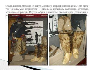 Обувь шилась меховая из шкур морского зверя и рыбьей кожи. Она была так назыв