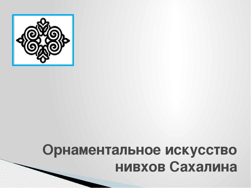 Орнаментальное искусство нивхов Сахалина Шагиева Ирина Викторовна, учитель и...