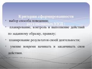 Критерии сформированности регулятивных УУД : выбор способа поведения; планир