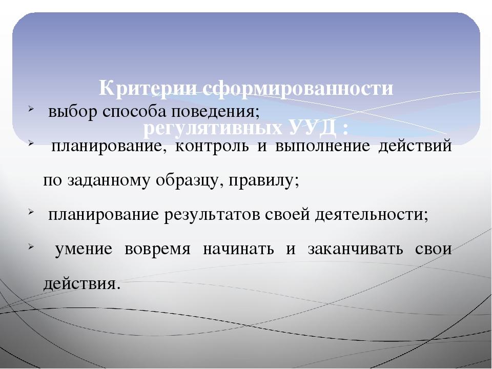 Критерии сформированности регулятивных УУД : выбор способа поведения; планир...