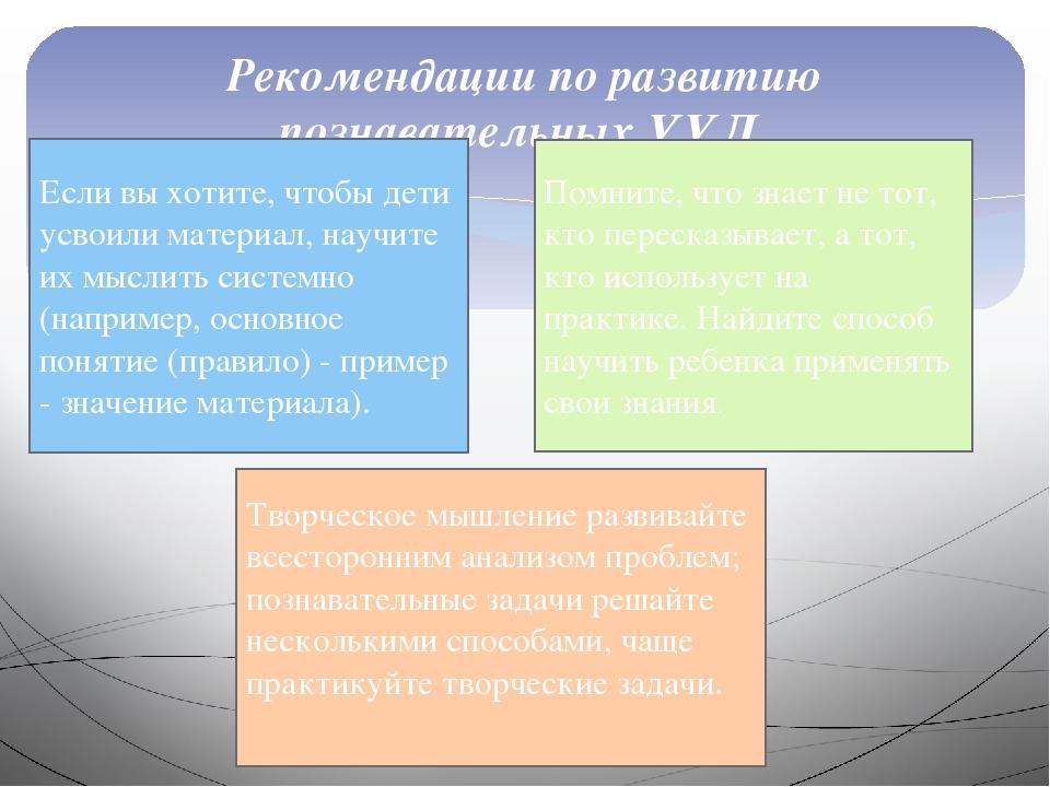 Рекомендации по развитию познавательных УУД Если вы хотите, чтобы дети усвоил...