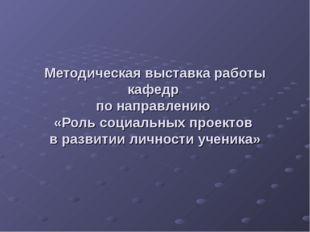 Методическая выставка работы кафедр по направлению «Роль социальных проектов