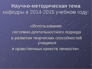 Научно-методическая тема кафедры в 2014-2015 учебном году: «Использование сис