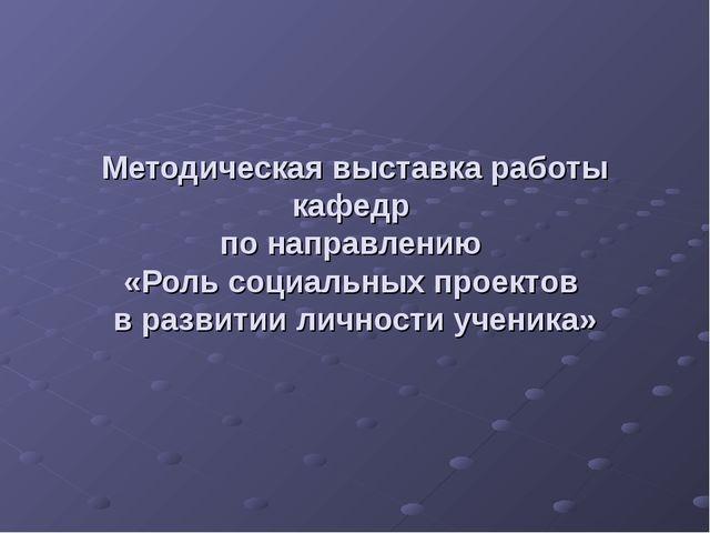 Методическая выставка работы кафедр по направлению «Роль социальных проектов...
