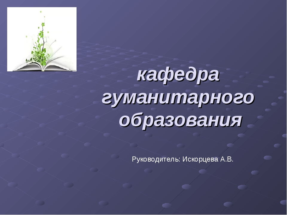 кафедра гуманитарного образования Руководитель: Искорцева А.В.