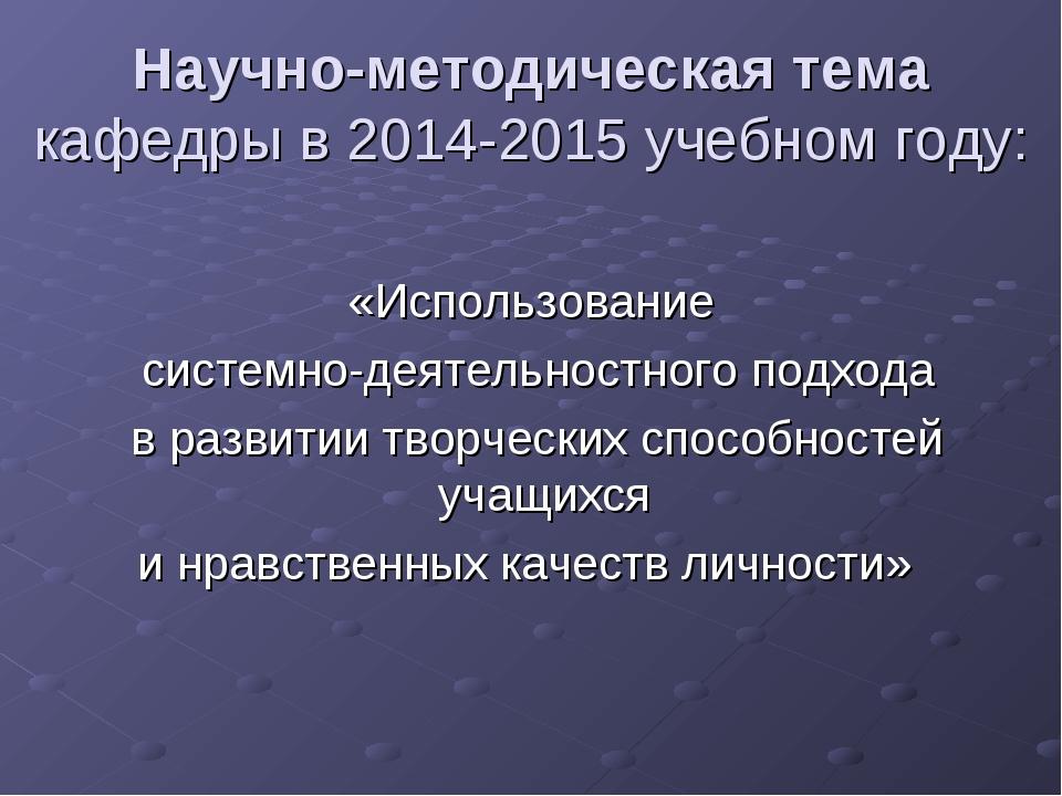 Научно-методическая тема кафедры в 2014-2015 учебном году: «Использование сис...