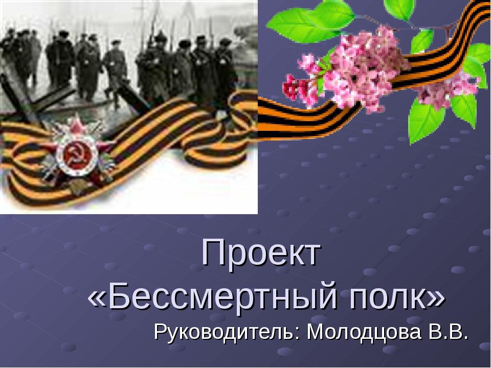 Проект «Бессмертный полк» Руководитель: Молодцова В.В.