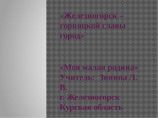 «Железногорск – горняцкой славы город» «Моя малая родина» Учитель: Зинина Л.