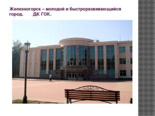 Железногорск – молодой и быстроразвивающийся город. ДК ГОК.