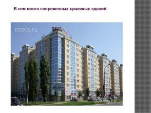 В нем много современных красивых зданий.