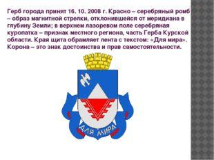 Герб города принят 16. 10. 2008 г. Красно – серебряный ромб – образ магнитной