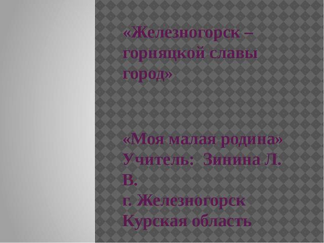 «Железногорск – горняцкой славы город» «Моя малая родина» Учитель: Зинина Л....