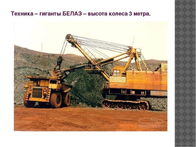 Техника – гиганты БЕЛАЗ – высота колеса 3 метра.