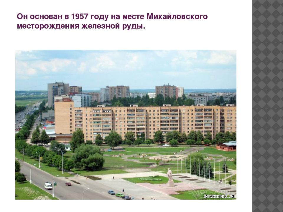 Он основан в 1957 году на месте Михайловского месторождения железной руды.