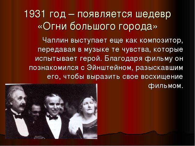 1931 год – появляется шедевр «Огни большого города» Чаплин выступает еще как...