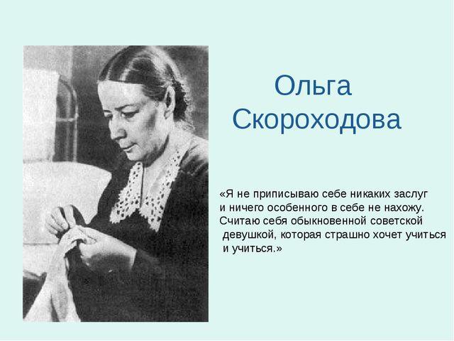 Ольга Скороходова «Я не приписываю себе никаких заслуг и ничего особенного в...
