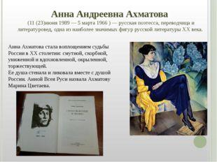 Анна Андреевна Ахматова (11(23)июня 1989—5 марта 1966 )— русская поэтесса