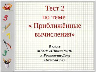 Тест 2 по теме « Приближённые вычисления» 8 класс МБОУ «Школа №18» г. Ростов