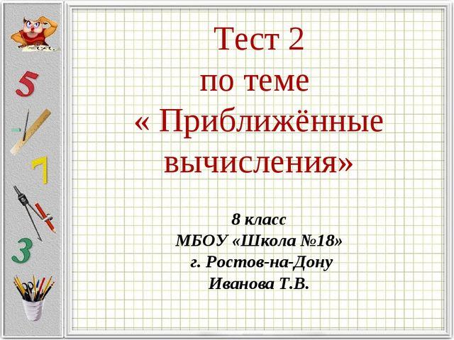 Тест 2 по теме « Приближённые вычисления» 8 класс МБОУ «Школа №18» г. Ростов...