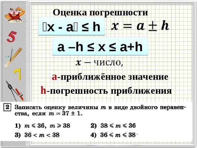 ǀх - аǀ ≤ h a –h ≤ x ≤ a+h Оценка погрешности а-приближённое значение h-погре...