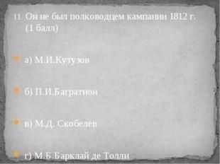 Он не был полководцем кампании 1812 г. (1 балл) а) М.И.Кутузов б) П.И.Баграт
