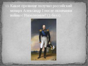 Какое прозвище получил российский монарх Александр Iпосле окончания войны с