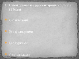 С кем сражалась русская армия в 1812 г.? (1 балл) а) с немцами б) с французам