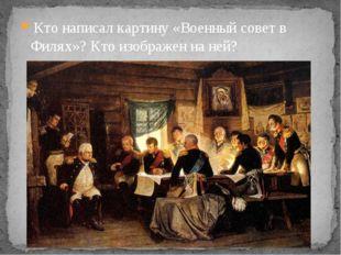 Кто написал картину «Военный совет в Филях»? Кто изображен на ней?