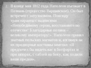 В конце мая 1812 года Наполеон въезжает в Познань (герцогство Варшавское). Он