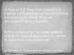 а) Прав ли П.И. Багратион, упрекая М.Б. Барклая в избранной им тактике отсту