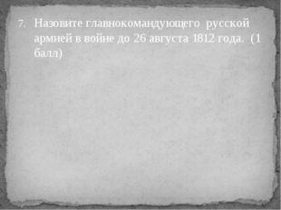 Назовите главнокомандующего русской армией в войне до 26 августа 1812 года. (